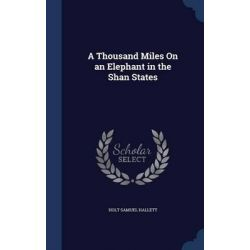 A Thousand Miles on an Elephant in the Shan States by Holt Samuel Hallett, 9781297910814.
