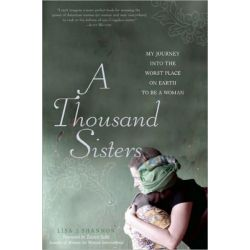 A Thousand Sisters , My Journey into the Worst Place on Earth to Be a Woman by Lisa J. Shannon, 9781580053594.