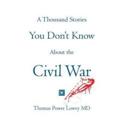 A Thousand Stories You Don't Know about the Civil War by Thomas Power Lowry, 9781495221750.