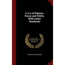 A to Z of Pigeons, Fancy and Utility, with Latest Standards by John Wesley Williamson, 9781297524912.