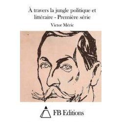 A Travers La Jungle Politique Et Litteraire - Premiere Serie by Victor Meric, 9781512064124.