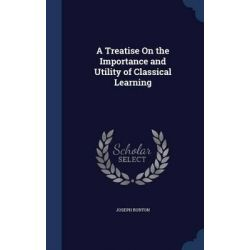 A Treatise on the Importance and Utility of Classical Learning by Joseph Burton, 9781296912161.