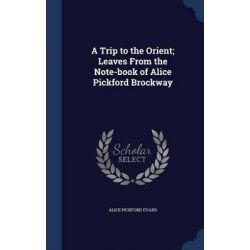 A Trip to the Orient; Leaves from the Note-Book of Alice Pickford Brockway by Alice Pickford Evans, 9781297944772.