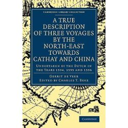 A True Description of Three Voyages by the North-East Towards Cathay and China Undertaken by the Dutch in the Years 1594