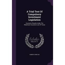 A Trial Test of Compulsory Investment Legislation, Economic Results Under the Robertson Insurance Law of Texas by Robert Lynn Cox, 9781342925947.