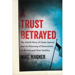 A Trust Betrayed, The Untold Story of Camp Lejeune and the Poisoning of Generations of Marines and Their Families by Mike Magner, 9780306822575.