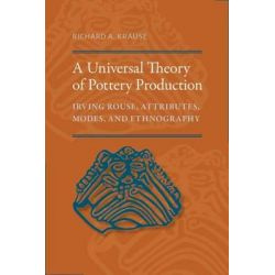 A Universal Theory of Pottery Production, Irving Rouse, Attributes, Modes, and Ethnography by Richard A. Krause, 9780817318987.