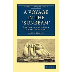 A Voyage in the 'Sunbeam', Our Home on the Ocean for Eleven Months by Annie Brassey, 9781108020893.