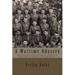 A Wartime Odyssey, The Personal Story of One Teenage G.I. Wounded in Battle in World War II by Verlyn Hofer, 9781508416289.