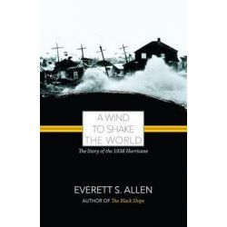 A Wind to Shake the World, The Story of the 1938 Hurricane by Everett S Allen, 9781933212258.