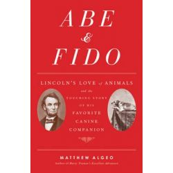 Abe & Fido, Lincoln's Love of Animals and the Touching Story of His Favorite Canine Companion by Matthew Algeo, 9781556522222.