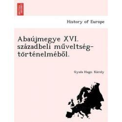Abau Jmegye XVI. Sza Zadbeli Mu Veltse G-To Rte Nelme Bo L. by Gyula Hugo Ka Roly, 9781249016328.