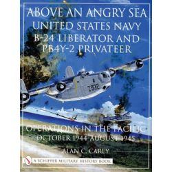 Above an Angry Sea, United States Navy B-24 Liberator and PBY-2 Privateer Operations in the Pacific - October 1944 - August 1945 by Alan C. Carey, 9780764312861.