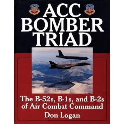 ACC Bomber Triad, The B-52s, B-1s and B-2s of Air Combat Command by Don R. Logan, 9780764306808.