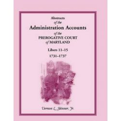 Abstracts of the Administration Accounts of the Prerogative Court of Maryland, 1731-1737, Libers 11-15 by Vernon L., Jr. Skinner, 9781585493395.