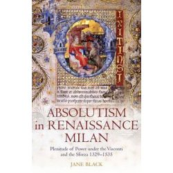 Absolutism in Renaissance Milan, Plenitude of Power Under the Visconti and the Sforza 1329-1535 by Jane Black, 9780199565290.