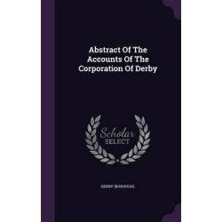 Abstract of the Accounts of the Corporation of Derby by Derby (Borough), 9781342527226.