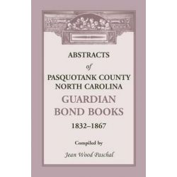 Abstracts of Pasquotank County, North Carolina, Guardian Bond Books, 1832-1867 by Jean Wood Paschal, 9780788454493.