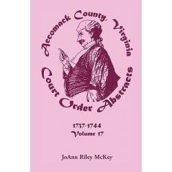 Accomack County, Virginia Court Order Abstracts, Volume 17, 1737-1744 by Joann Riley McKey, 9780788441776.