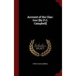 Account of the Clan-Iver [By P.C. Campbell] by Peter Colin Campbell, 9781297600913.
