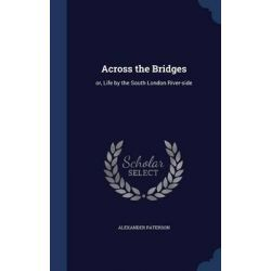 Across the Bridges, Or, Life by the South London River-Side by Alexander Paterson, 9781298943262.