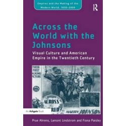 Across the World with the Johnsons, Visual Culture and American Empire in the Twentieth Century by Prue Ahrens, 9781409423294.