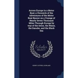Across Europe in a Motor Boat; A Chronicle of the Adventures of the Motor Boat Beaver on a Voyage of Nearly Seven Thousa