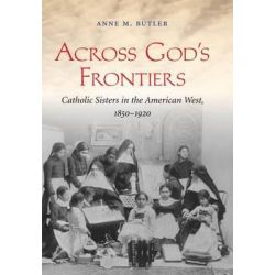 Across God's Frontiers, Catholic Sisters in the American West, 1850-1920 by Anne M. Butler, 9781469622057.