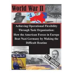Achieving Operational Flexibility Through Task Organization, How the American Forces in Europe Beat Nazi Germany by Maki
