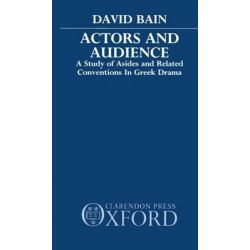 Actors and Audience, Study of Asides and Related Conventions in Greek Drama by David Bain, 9780198147244.