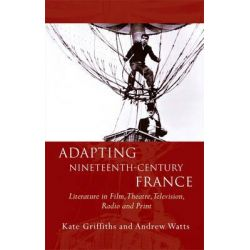 Adapting Nineteenth-Century France, Literature in Film, Theatre, Television, Radio and Print by Kate Griffiths, 9781783163083.