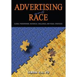 Advertising and Race, Global Phenomenon, Historical Challenges, and Visual Strategies by Linda C. L. Fu, 9781433122187.