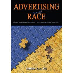 Advertising and Race, Global Phenomenon, Historical Challenges, and Visual Strategies by Linda C. L. Fu, 9781433122170.