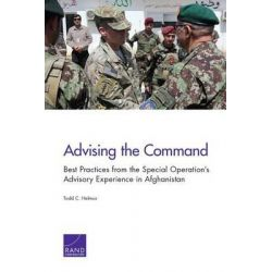 Advising the Command, Best Practices from the Special Operation S Advisory Experience in Afghanistan by Todd C Helmus, 9780833088918.