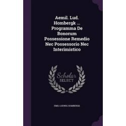 Aemil. Lud. Hombergk ... Programma de Bonorum Possessione Remedio NEC Possessorio NEC Interimistico by Emil Ludwig Hombergk, 9781342660121.