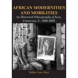 African Modernities and Mobilities. an Historical Ethnography of Kom, Cameroon, C. 1800-2008 by Walter Gam Nkwi, 9789956762729.