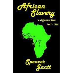 African Slavery a Different Look 1441 - 1888 by Spencer Gantt, 9781514303689.