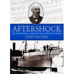 Aftershock, The Halifax Explosion and the Persecution of Pilot Francis Mackey by Janet Maybee, 9781771083447.