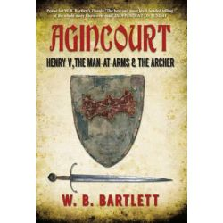 Agincourt, Henry V, the Man at Arms & the Archer by W. B. Bartlett, 9781445639499.