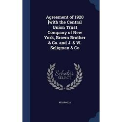 Agreement of 1920 [With the Central Union Trust Company of New York, Brown Brother & Co. and J. & W. Seligman & Co by Nicaragua, 9781297944451.