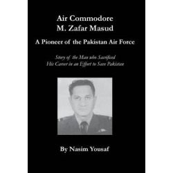 Air Commodore M. Zafar Masud - A Pioneer of the Pakistan Air Force by Nasim Yousaf, 9780982611067.