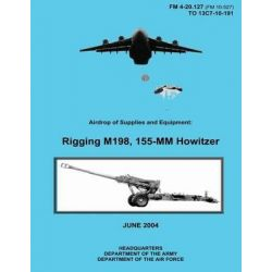 Airdrop of Supplies and Equipment, Rigging M198, 155-MM Howitzer (FM 4-20.127 / To 13c7-10-191) by Department of the Army, 9781480235687.