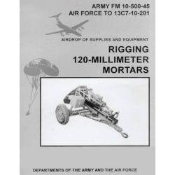 Airdrop of Supplies and Equipment, Rigging 120-Millimeter Mortars (FM 10-500-45 / To 13c7-10-201) by Department Of the Army, 9781480277311.