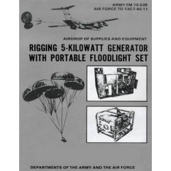 Airdrop of Supplies and Equipment, Rigging 5-Kilowatt Generator Set with Portable Floodlight Set (FM 10-535 / To 13c7-40-11) by Department Of the Army, 9781480277359.