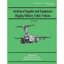 Airdrop of Supplies and Equipment, Rigging Military Utility Vehicles (FM 4-20.108 / To 13c7-2-491) by Department of the Army, 9781480235618.