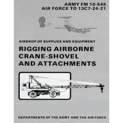 Airdrop of Supplies and Equipment, Rigging Airborne Crane-Shovel and Attachments (FM 10-548 / To 13c7-24-21) by Department Of the Army, 9781481002578.
