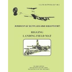 Airdrop Fo Supplies and Equipment, Rigging Landing Field Mat (FM 10-579 / To 13c7-50-1) by Department Of the Army, 9781481002356.