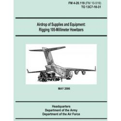 Airdrop of Supplies and Equipment, Rigging 105-Millimeter Howitzers (FM 4-20.119 / To 13c7-10-31) by Department of the Army, 9781481106276.