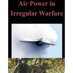 Air Power in Irregular Warfare by Naval Postgraduate School, 9781500501419.