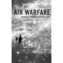 Air Warfare, History, Theory and Practice by Air Commodore (Ret'd) Dr. Peter Gray, 9781780936192.